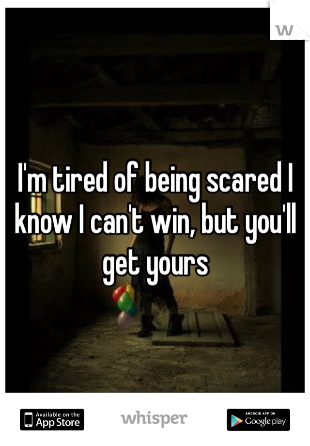 I'm tired of being scared I know I can't win, but you'll get yours