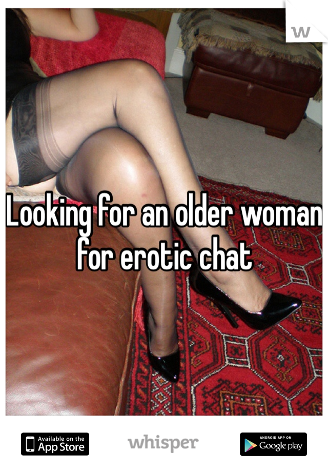 Looking for an older woman for erotic chat