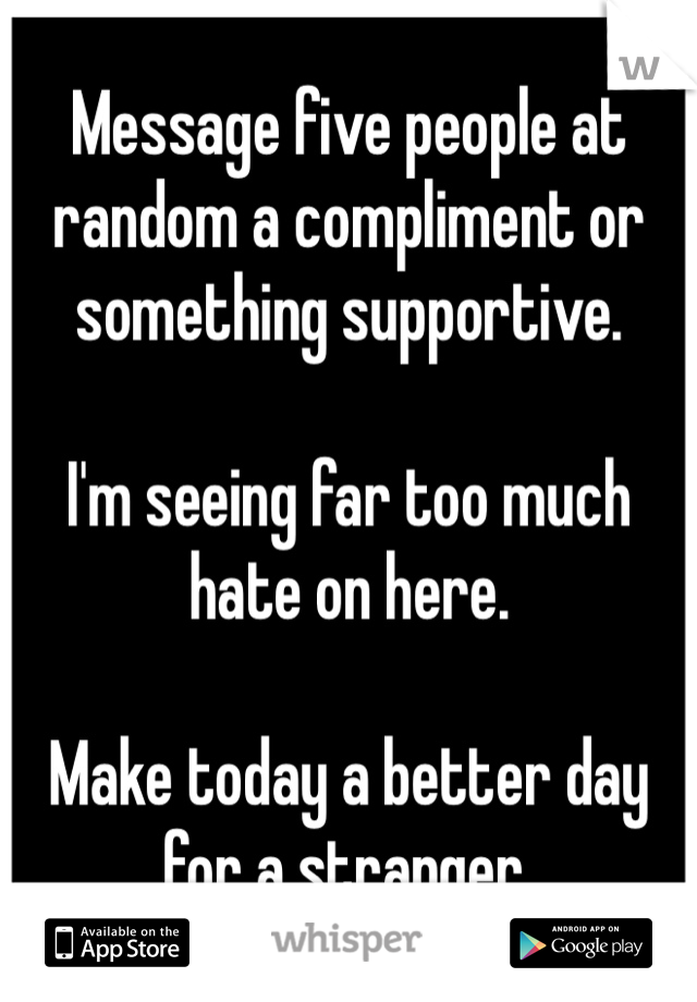 Message five people at random a compliment or something supportive.  I'm seeing far too much hate on here.  Make today a better day for a stranger.