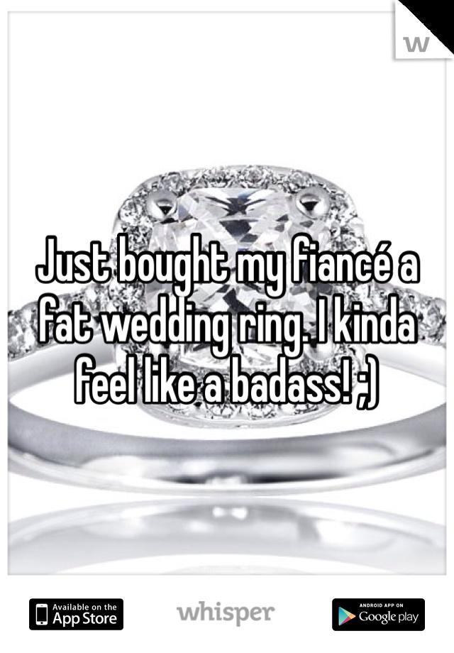 Just bought my fiancé a fat wedding ring. I kinda feel like a badass! ;)