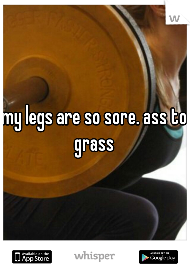 my legs are so sore. ass to grass