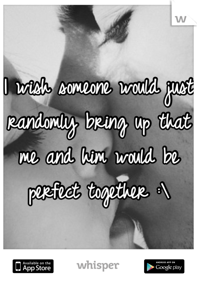 I wish someone would just randomly bring up that me and him would be perfect together :\