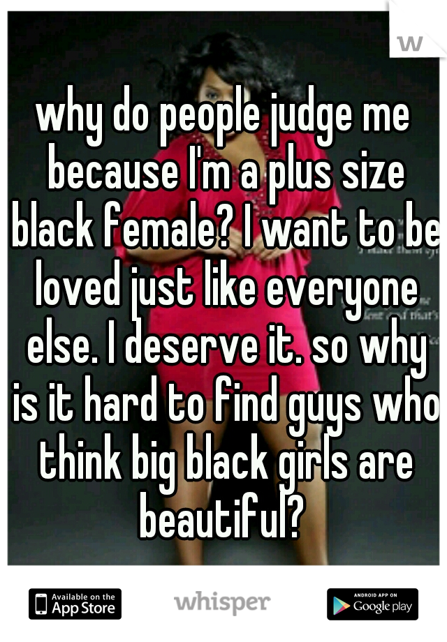 why do people judge me because I'm a plus size black female? I want to be loved just like everyone else. I deserve it. so why is it hard to find guys who think big black girls are beautiful?