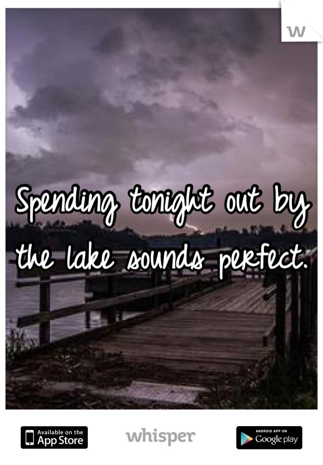 Spending tonight out by the lake sounds perfect.