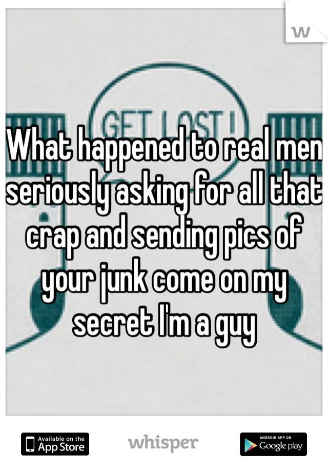 What happened to real men seriously asking for all that crap and sending pics of your junk come on my secret I'm a guy