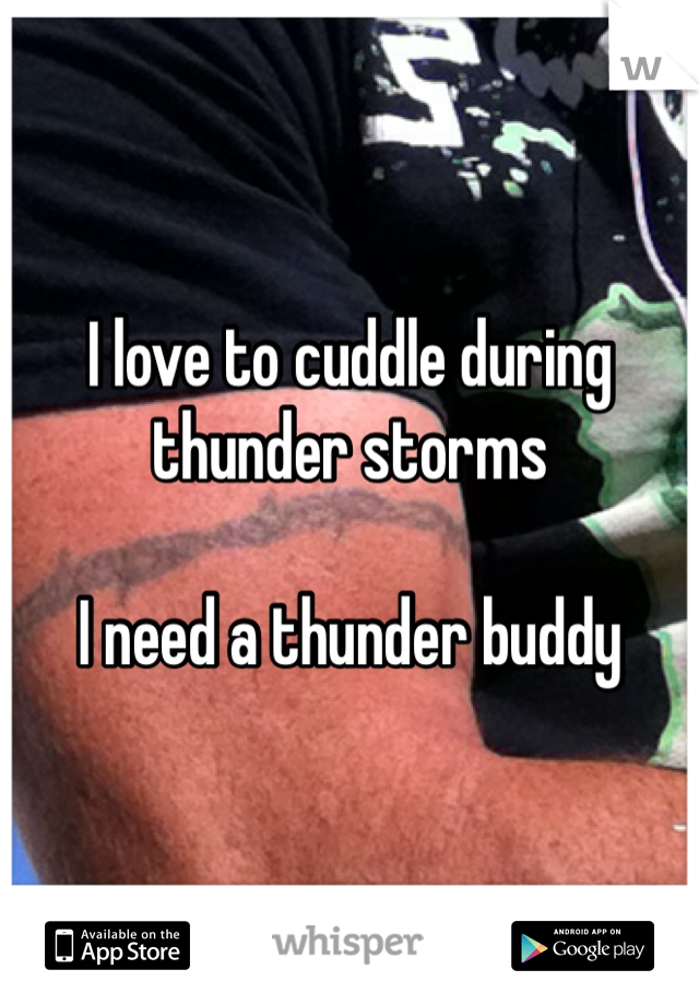 I love to cuddle during thunder storms  I need a thunder buddy