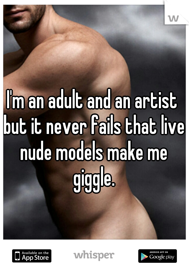 I'm an adult and an artist but it never fails that live nude models make me giggle.