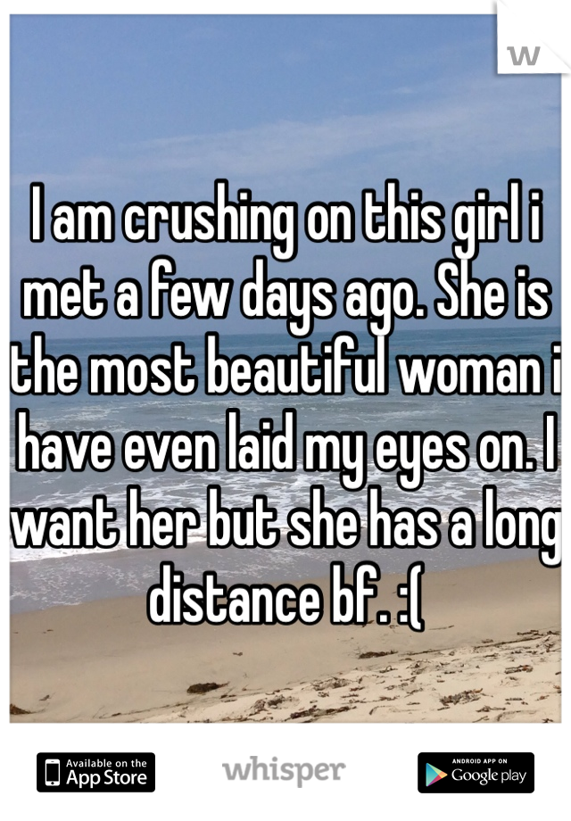 I am crushing on this girl i met a few days ago. She is the most beautiful woman i have even laid my eyes on. I want her but she has a long distance bf. :(