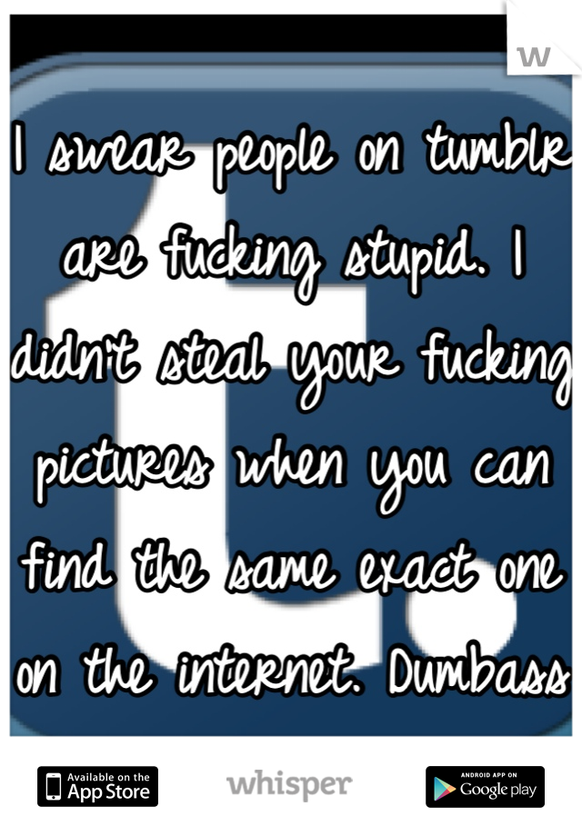 I swear people on tumblr are fucking stupid. I didn't steal your fucking pictures when you can find the same exact one on the internet. Dumbass