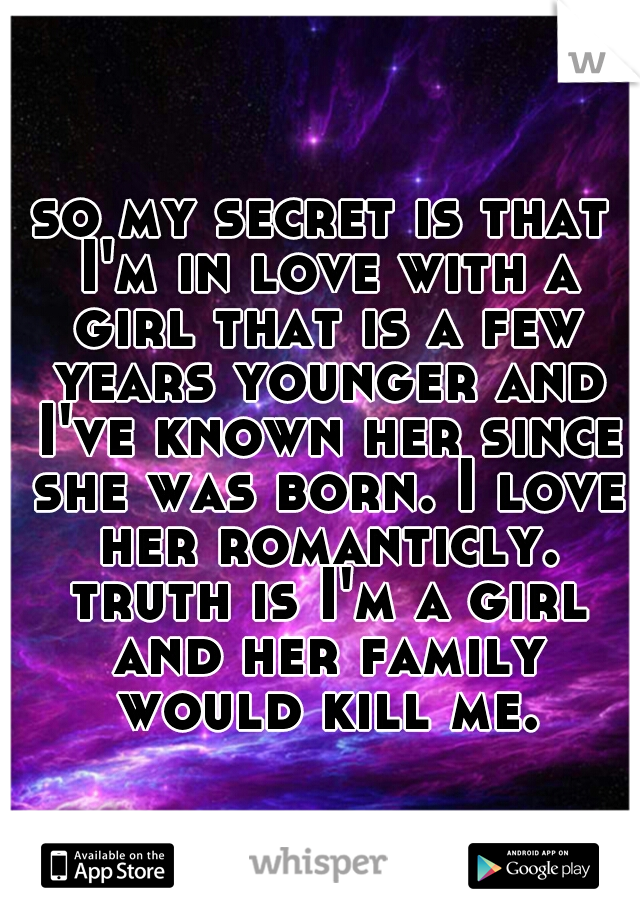 so my secret is that I'm in love with a girl that is a few years younger and I've known her since she was born. I love her romanticly. truth is I'm a girl and her family would kill me.