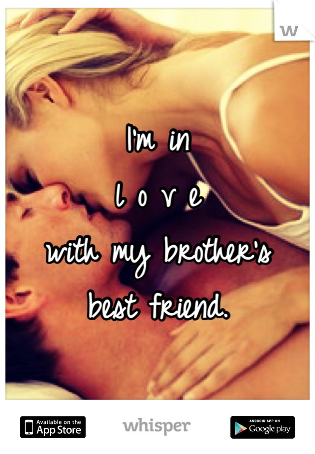 I'm in  l o v e  with my brother's  best friend.