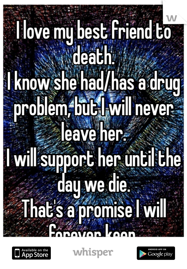I love my best friend to death.  I know she had/has a drug problem, but I will never leave her.  I will support her until the day we die.  That's a promise I will forever keep.