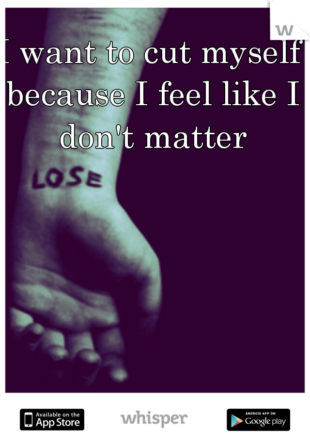 I want to cut myself because I feel like I don't matter