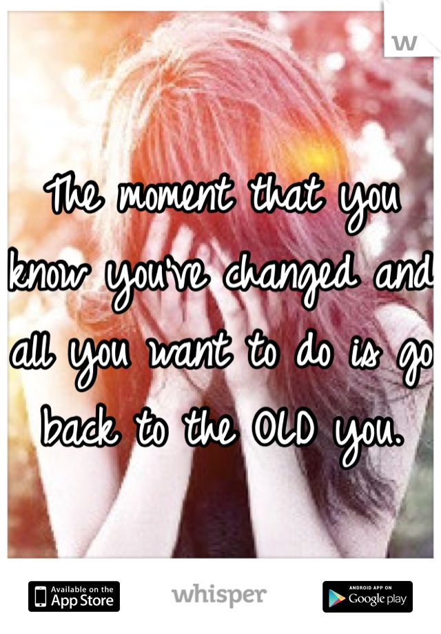 The moment that you know you've changed and all you want to do is go back to the OLD you.