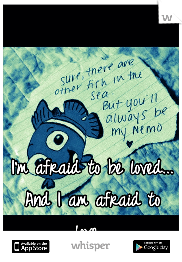 I'm afraid to be loved... And I am afraid to love...