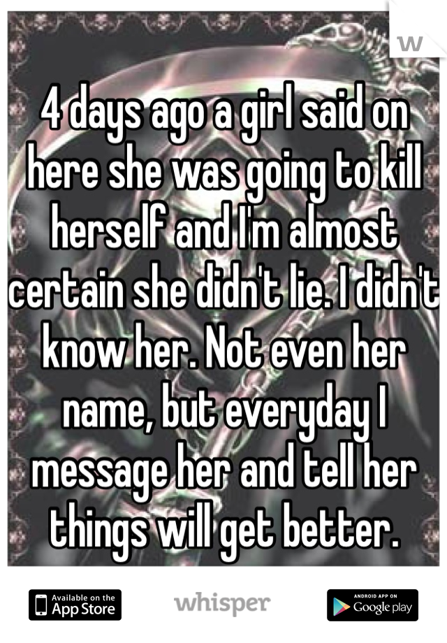 4 days ago a girl said on here she was going to kill herself and I'm almost certain she didn't lie. I didn't know her. Not even her name, but everyday I message her and tell her things will get better.