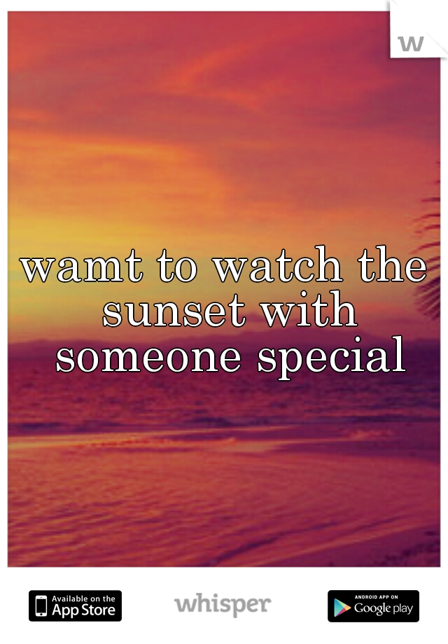 wamt to watch the sunset with someone special