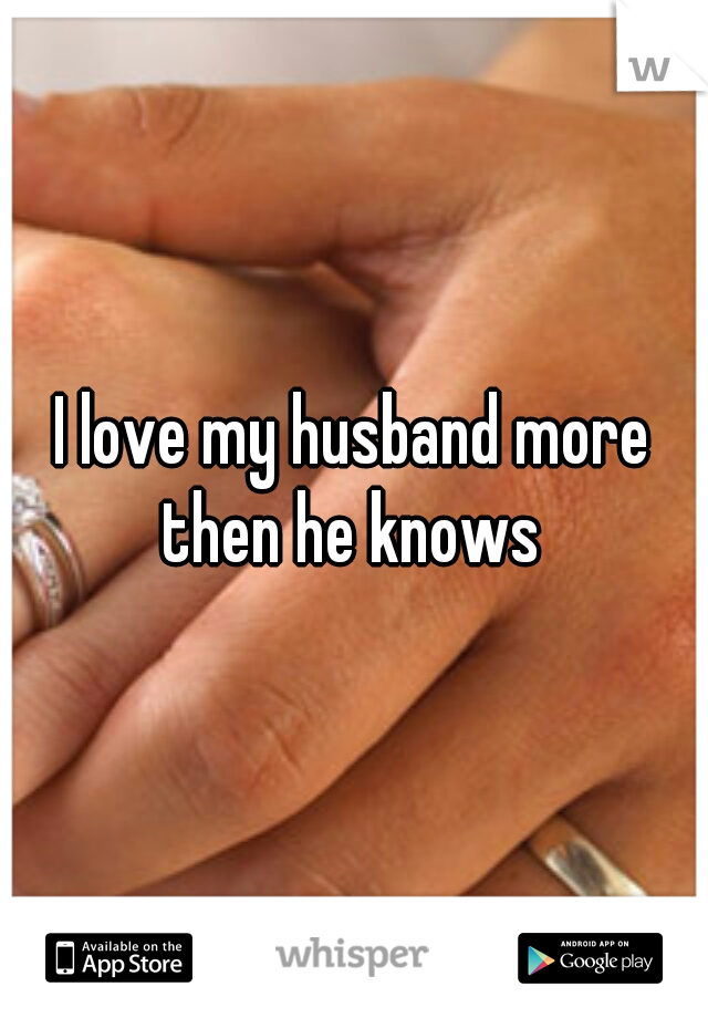 I love my husband more then he knows