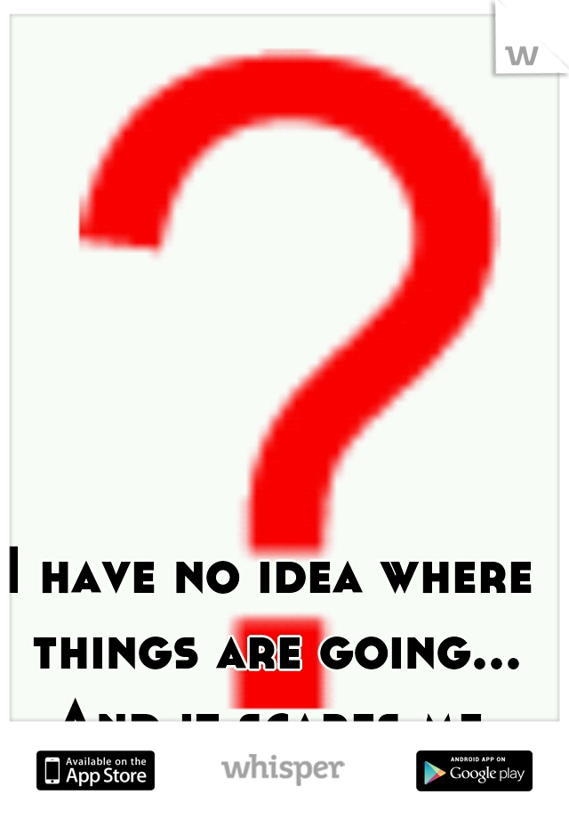 I have no idea where things are going... And it scares me