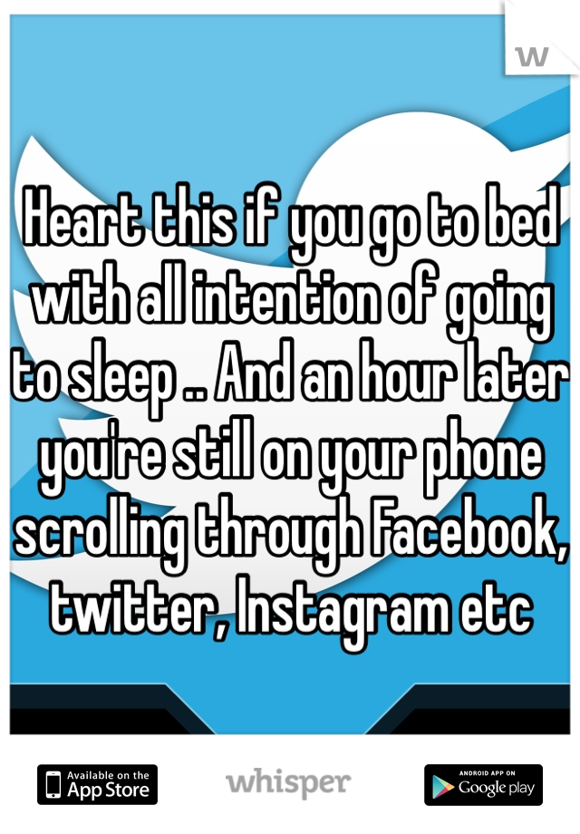 Heart this if you go to bed with all intention of going to sleep .. And an hour later you're still on your phone scrolling through Facebook, twitter, Instagram etc