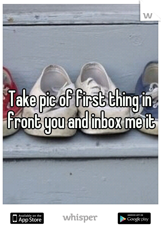 Take pic of first thing in front you and inbox me it