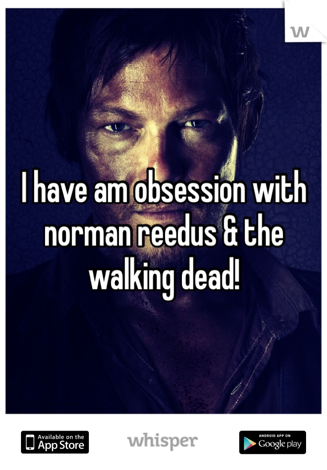 I have am obsession with norman reedus & the walking dead!