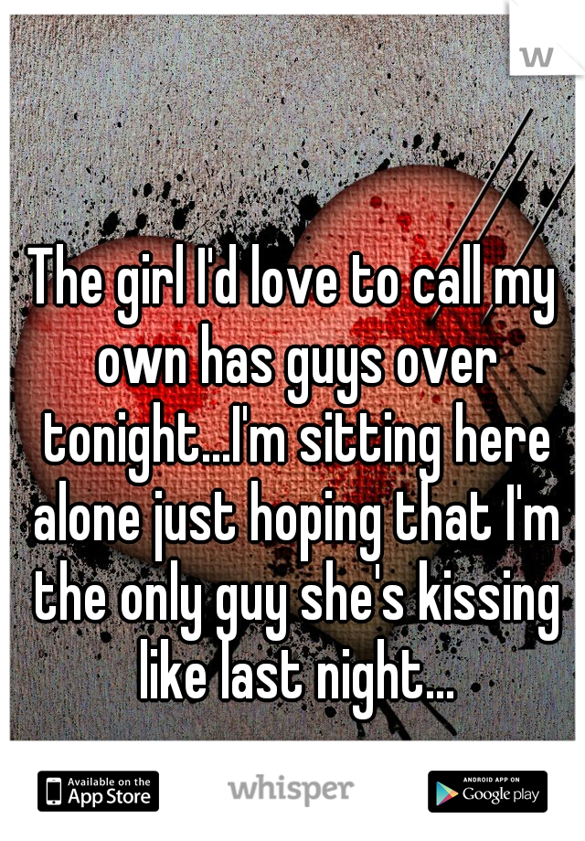 The girl I'd love to call my own has guys over tonight...I'm sitting here alone just hoping that I'm the only guy she's kissing like last night...