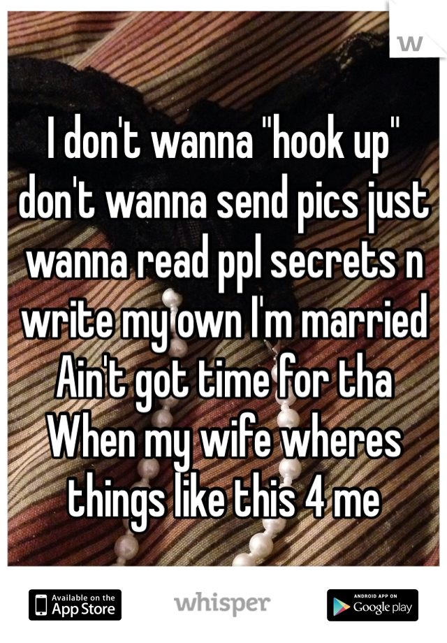"""I don't wanna """"hook up"""" don't wanna send pics just wanna read ppl secrets n write my own I'm married  Ain't got time for tha When my wife wheres things like this 4 me"""
