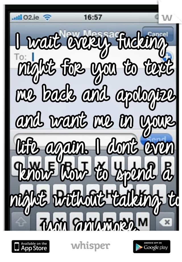 I wait every fucking night for you to text me back and apologize and want me in your life again. I dont even know how to spend a night without talking to you anymore.