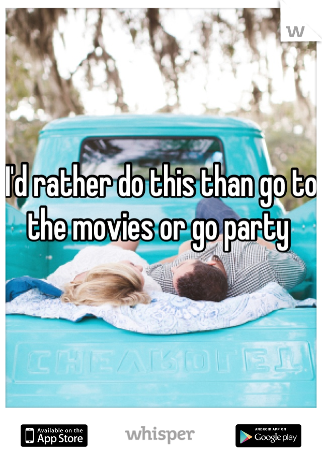 I'd rather do this than go to the movies or go party