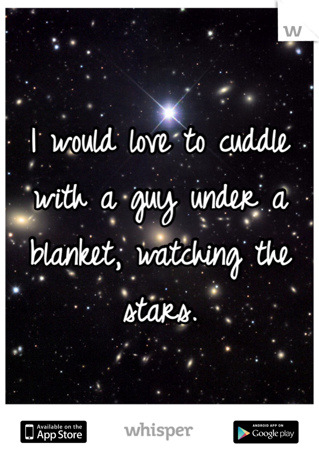 I would love to cuddle with a guy under a blanket, watching the stars.