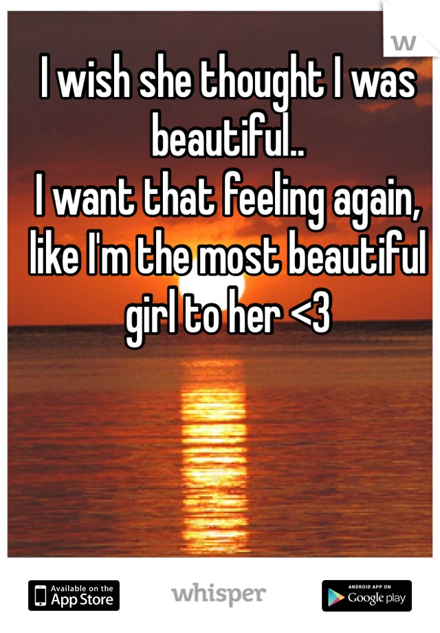 I wish she thought I was beautiful..  I want that feeling again, like I'm the most beautiful girl to her <3