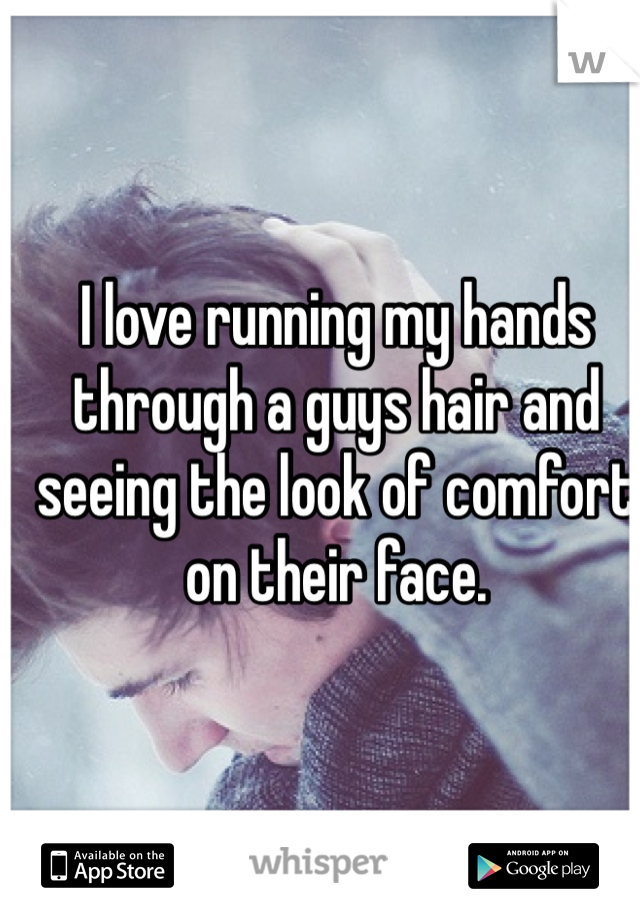 I love running my hands through a guys hair and seeing the look of comfort on their face.