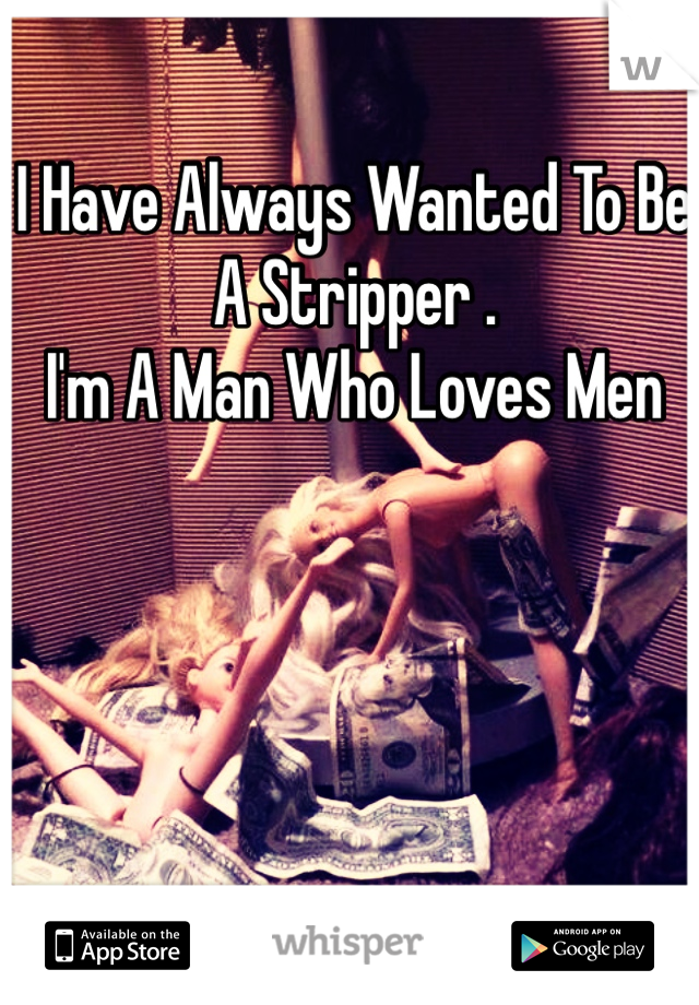 I Have Always Wanted To Be A Stripper . I'm A Man Who Loves Men