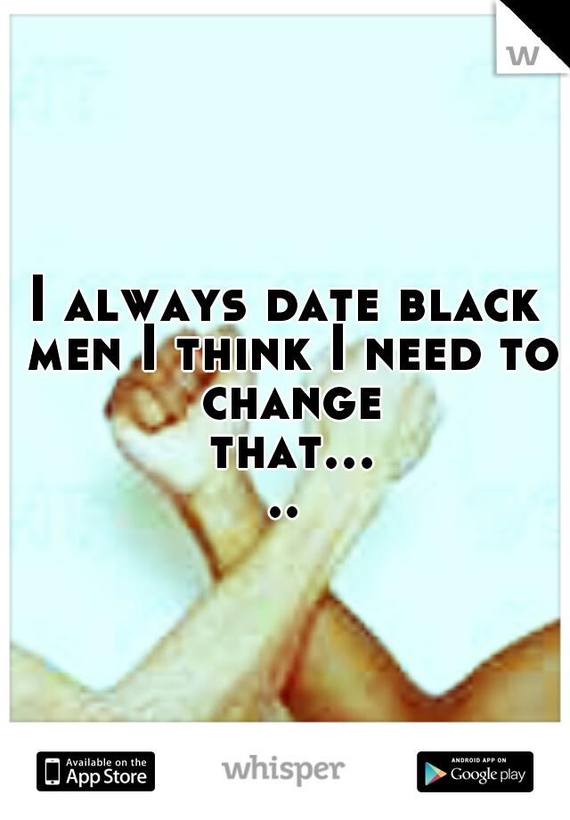 I always date black men I think I need to change that.....