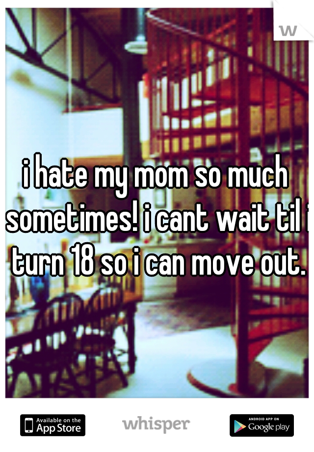 i hate my mom so much sometimes! i cant wait til i turn 18 so i can move out.