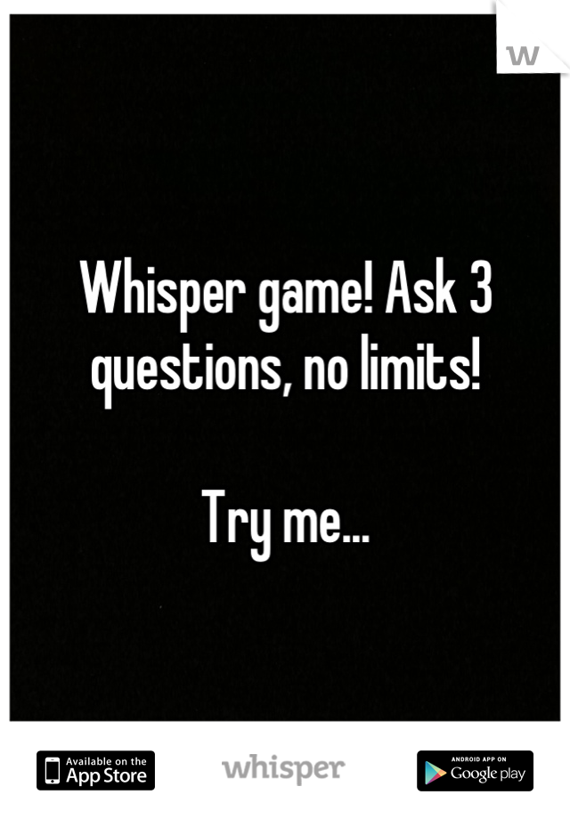 Whisper game! Ask 3 questions, no limits!  Try me...