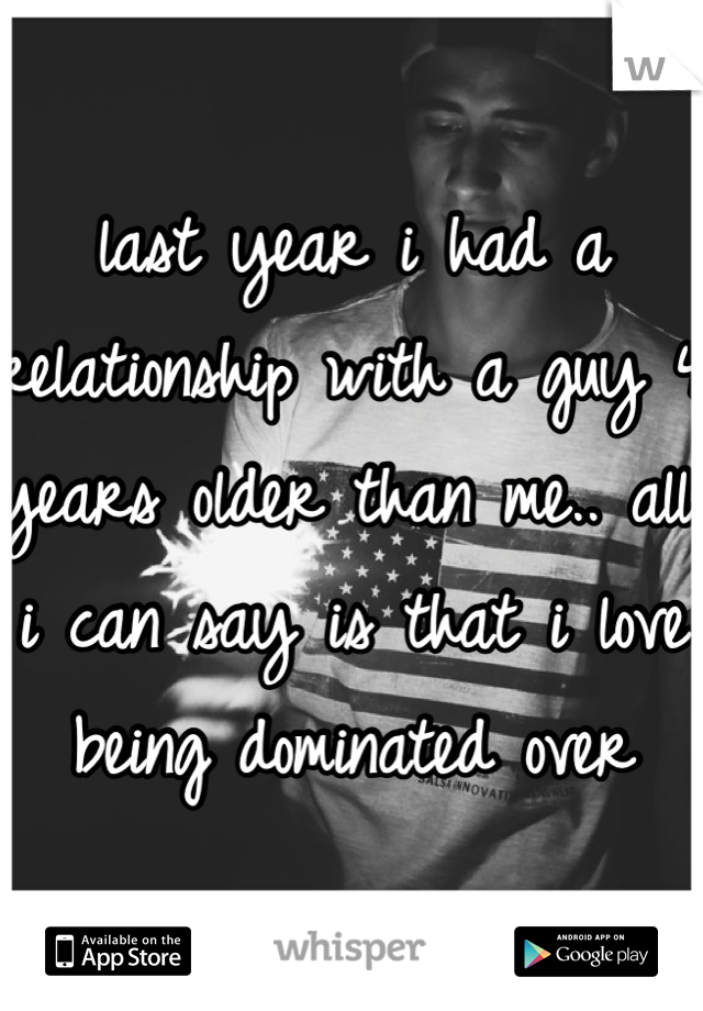 last year i had a relationship with a guy 4 years older than me.. all i can say is that i love being dominated over