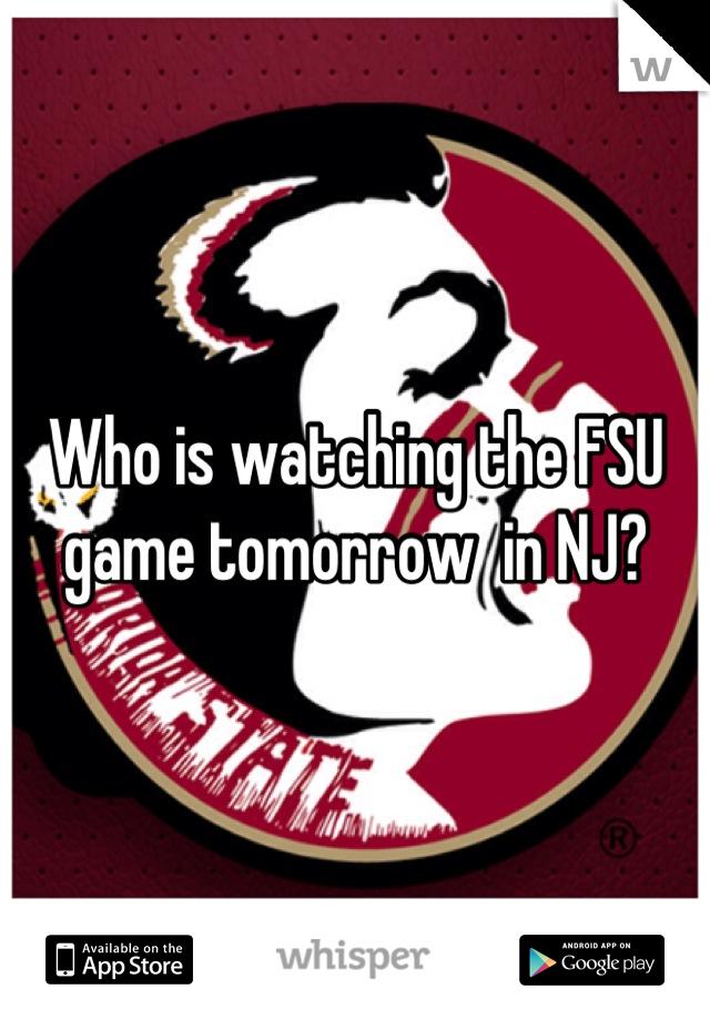 Who is watching the FSU game tomorrow  in NJ?