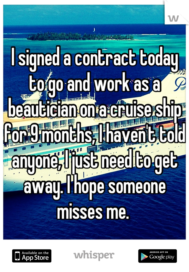I signed a contract today to go and work as a beautician on a cruise ship for 9 months, I haven't told anyone, I just need to get away. I hope someone misses me.