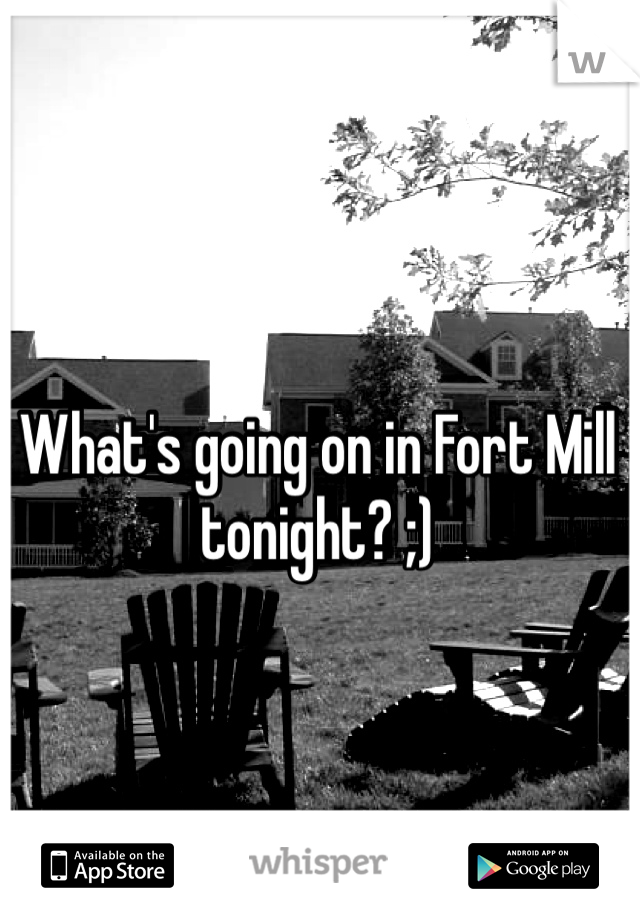 What's going on in Fort Mill tonight? ;)