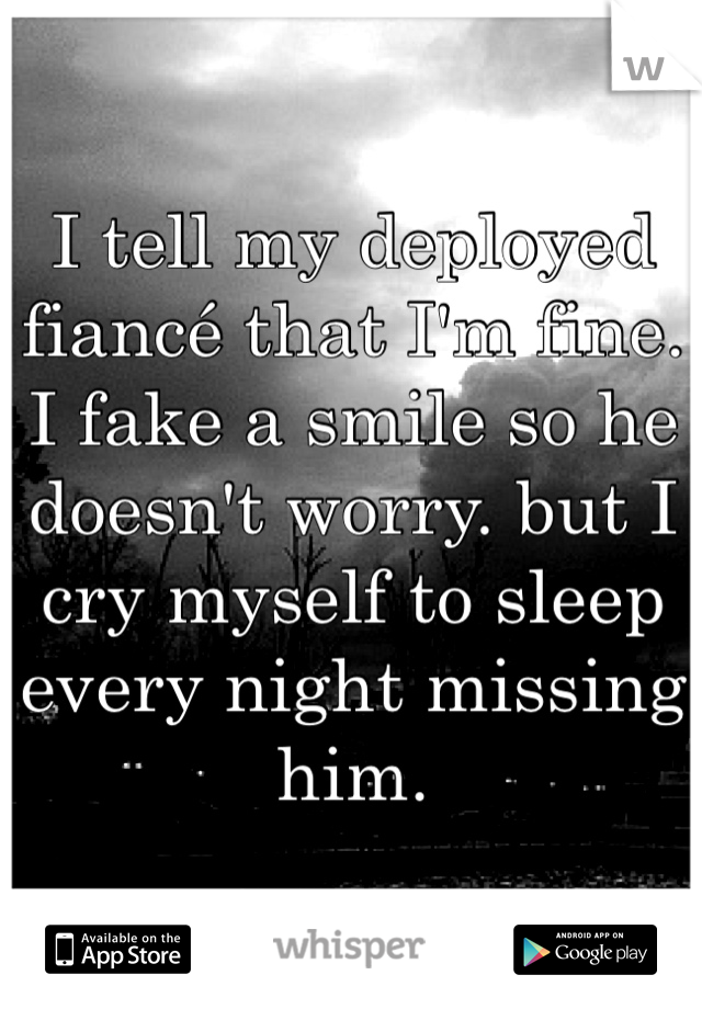 I tell my deployed fiancé that I'm fine. I fake a smile so he doesn't worry. but I cry myself to sleep every night missing him.