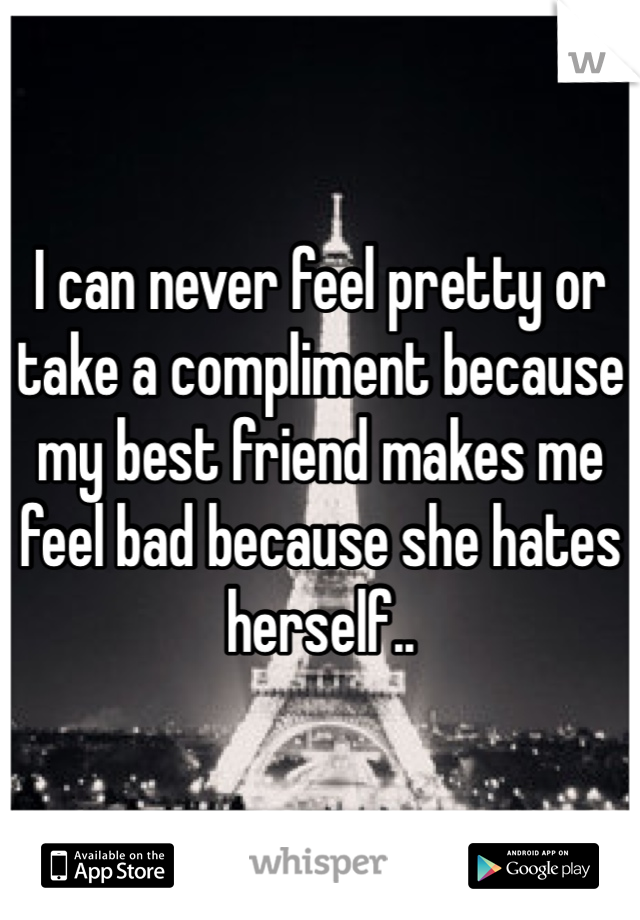 I can never feel pretty or take a compliment because my best friend makes me feel bad because she hates herself..