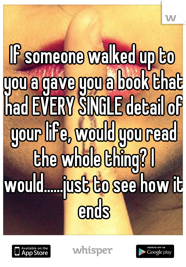 If someone walked up to you a gave you a book that had EVERY SINGLE detail of your life, would you read the whole thing? I would......just to see how it ends