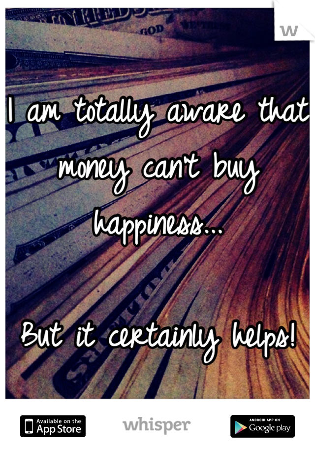 I am totally aware that money can't buy happiness...   But it certainly helps!