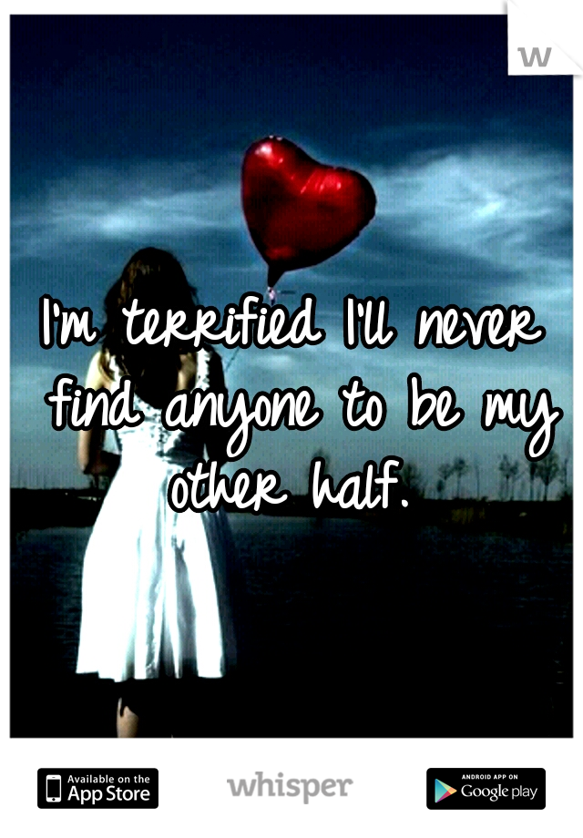 I'm terrified I'll never find anyone to be my other half.
