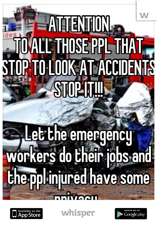 ATTENTION TO ALL THOSE PPL THAT STOP TO LOOK AT ACCIDENTS STOP IT!!!  Let the emergency workers do their jobs and the ppl injured have some privacy.