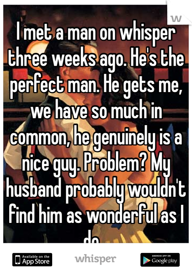 I met a man on whisper three weeks ago. He's the perfect man. He gets me, we have so much in common, he genuinely is a nice guy. Problem? My husband probably wouldn't find him as wonderful as I do...