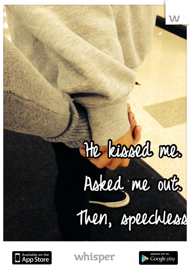 He kissed me. Asked me out. Then, speechless The next day.