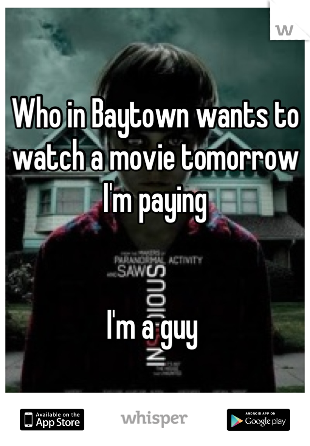Who in Baytown wants to watch a movie tomorrow I'm paying    I'm a guy